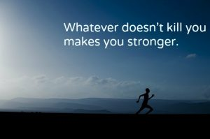 persist, whatever doesn't kill you makes you stronger