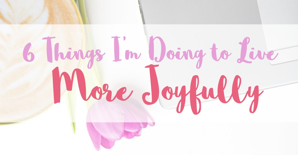 6 things I'm doing to live more joyfully
