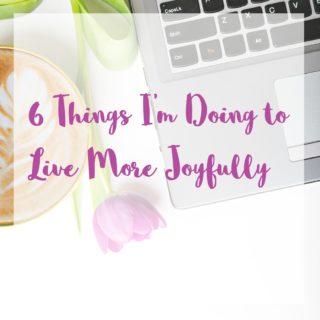 6 things I'm doing to live more joyfully